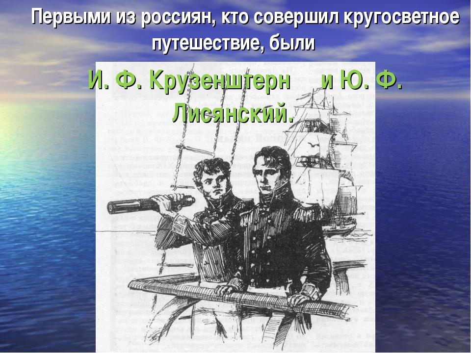 Первыми из россиян, кто совершил кругосветное путешествие, были И. Ф. Крузенш...