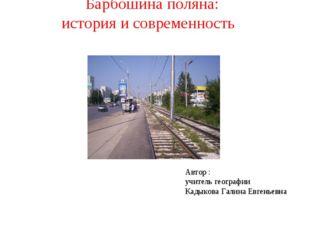 Барбошина поляна: история и современность Автор : учитель географии Кадыкова