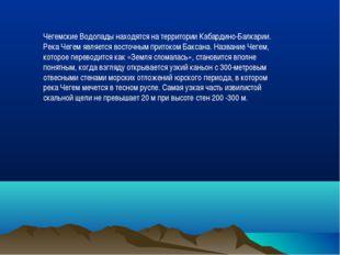 Чегемские Водопады находятся на территории Кабардино-Балкарии. Река Чегем явл