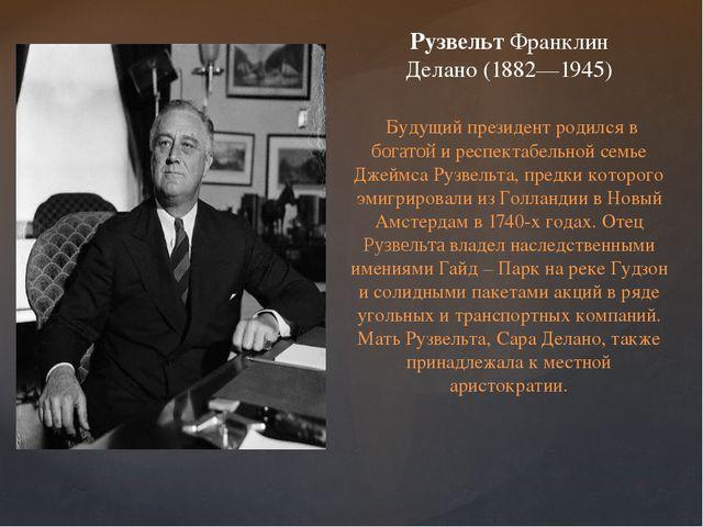 РузвельтФранклин Делано(1882—1945) Будущий президент родился в богатой и ре...