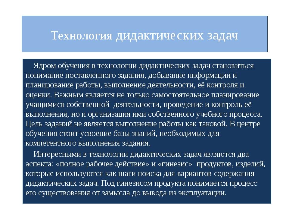 Технология дидактических задач Ядром обучения в технологии дидактических зада...
