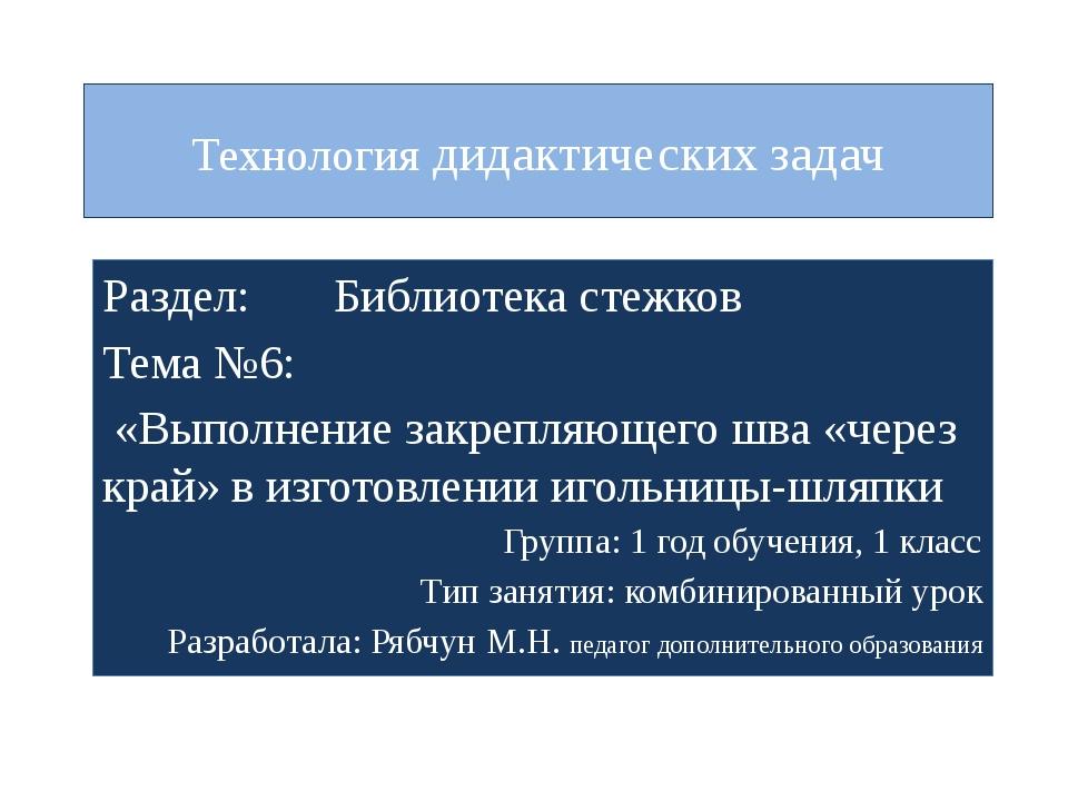 Технология дидактических задач Раздел: Библиотека стежков Тема №6: «Выполнени...