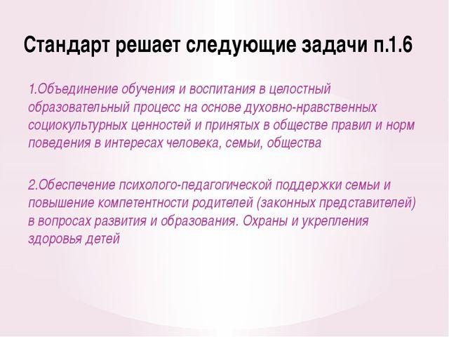Стандарт решает следующие задачи п.1.6 1.Объединение обучения и воспитания в...