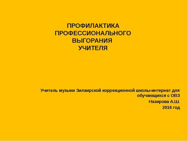 ПРОФИЛАКТИКА ПРОФЕССИОНАЛЬНОГО ВЫГОРАНИЯ  УЧИТЕЛЯ     Учитель музыки Зилаи...