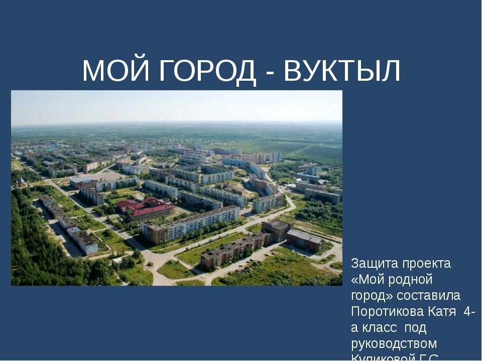 Защита проекта «Мой родной город» составила Поротикова Катя 4-а класс под рук...