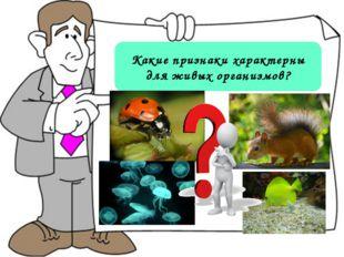 Какие признаки характерны для живых организмов?