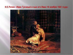 И.Е.Репин «Иван Грозный и сын его Иван 16 ноября 1581 года»