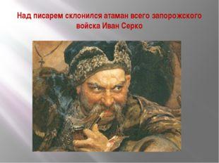 Над писарем склонился атаман всего запорожского войска Иван Серко