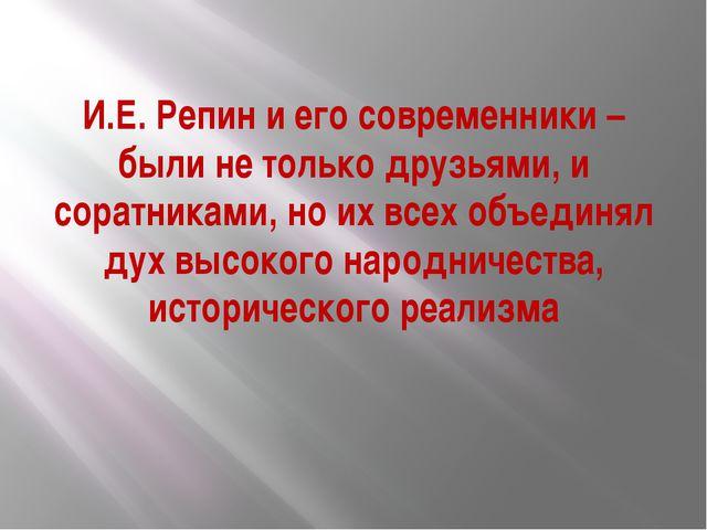 И.Е. Репин и его современники – были не только друзьями, и соратниками, но их...