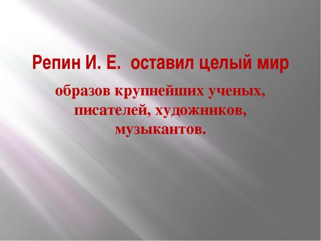 Репин И. Е. оставил целый мир образов крупнейших ученых, писателей, художнико...