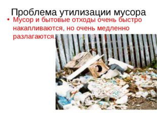 Проблема утилизации мусора Мусор и бытовые отходы очень быстро накапливаются,