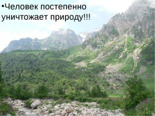 Человек постепенно уничтожает природу!!! Человек постепенно уничтожает природ