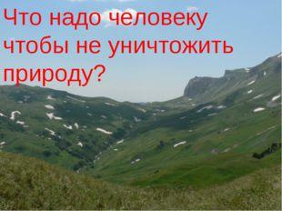 Что надо человеку что бы не уничтожить природу: Что надо человеку чтобы не ун