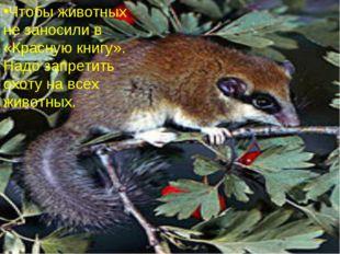 Что бы животных не заносили в «Красную книгу». Надо запретить охоту на всех ж