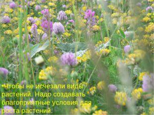 Что бы не исчезали виды растений. Надо создавать благоприятные условия для ро