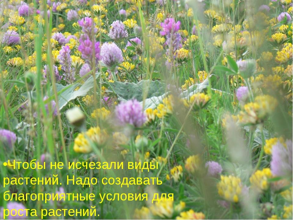 Что бы не исчезали виды растений. Надо создавать благоприятные условия для ро...