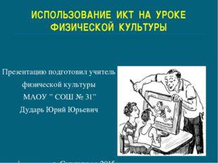 ИСПОЛЬЗОВАНИЕ ИКТ НА УРОКЕ ФИЗИЧЕСКОЙ КУЛЬТУРЫ Презентацию подготовил учитель