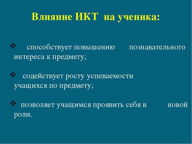Влияние ИКТ на ученика: способствует повышению познавательного интереса к пр...