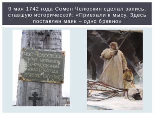 9 мая 1742 года Семен Челюскин сделал запись, ставшую исторической: «Приехали