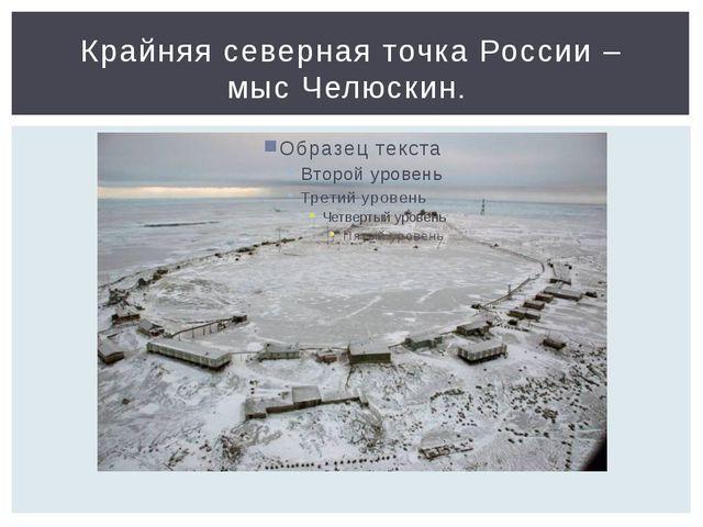Крайняя северная точка России – мыс Челюскин.