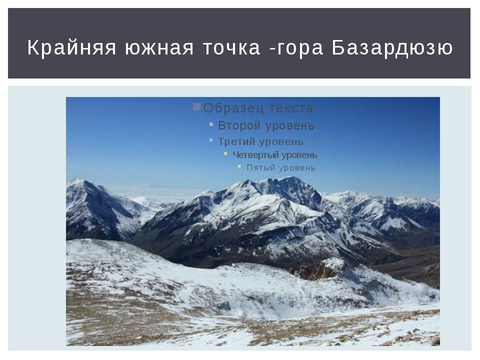 Крайняя южная точка -гора Базардюзю