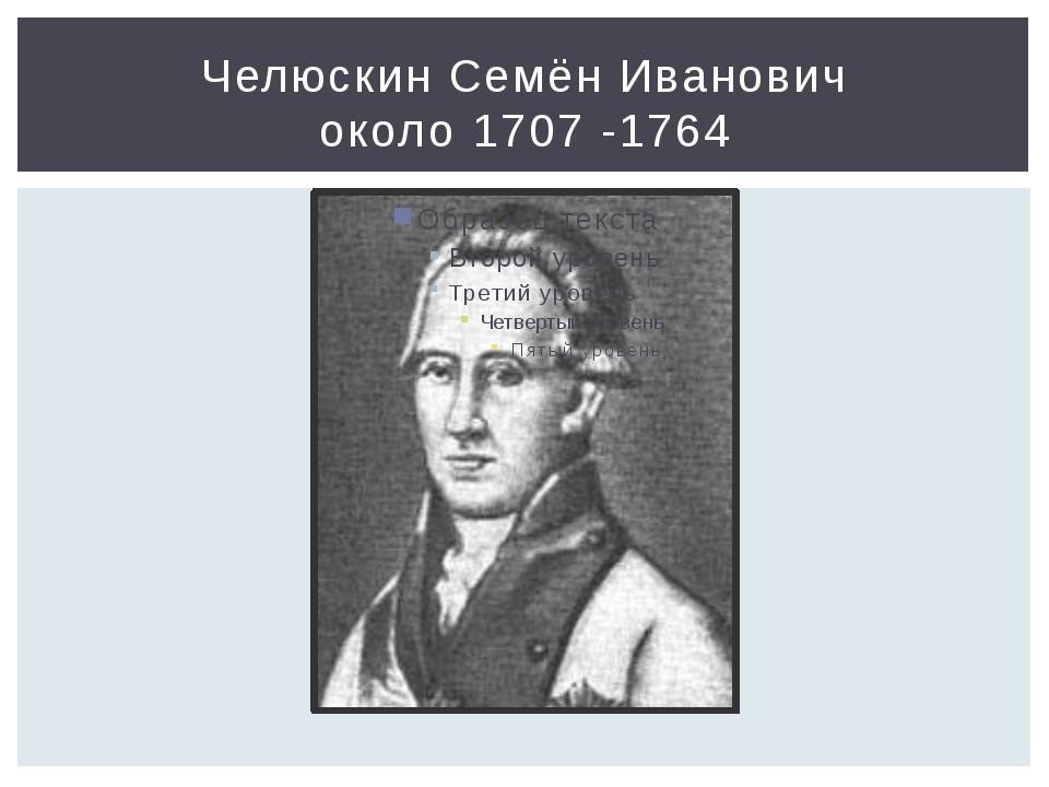 Челюскин Семён Иванович около 1707 -1764