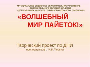 Творческий проект по ДПИ преподаватель : Н.И.Тюрина «ВОЛШЕБНЫЙ МИР ПАЙЕТОК!»