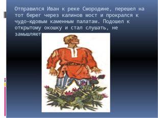 Отправился Иван к реке Смородине, перешел на тот берег через калинов мост и п