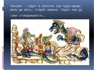 Смотрит – сидят в палатах три чудо-юдовы жены да мать, старая змеиха. Сидят о