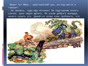 Вышел тут Иван – крестьянский сын, из-под моста и говорит: - Не хвались, чуд