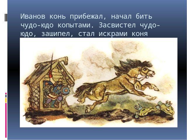 Иванов конь прибежал, начал бить чудо-юдо копытами. Засвистел чудо-юдо, зашип...