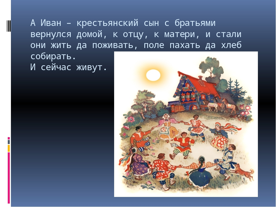 А Иван – крестьянский сын с братьями вернулся домой, к отцу, к матери, и стал...