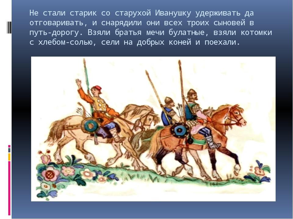 Не стали старик со старухой Иванушку удерживать да отговаривать, и снарядили...