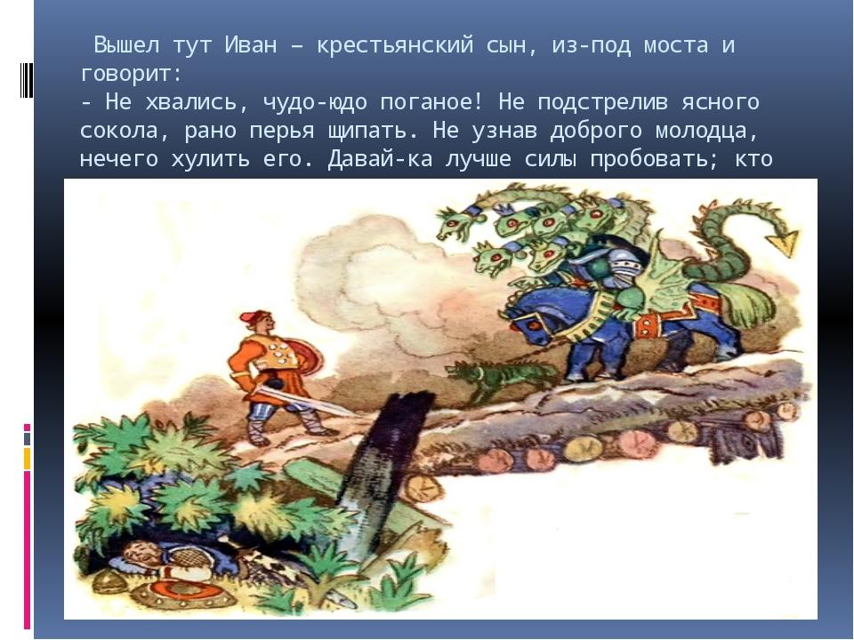 Вышел тут Иван – крестьянский сын, из-под моста и говорит: - Не хвались, чуд...