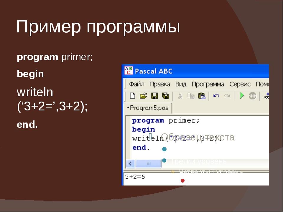 Пример программы program primer; begin writeln ('3+2=',3+2); end.