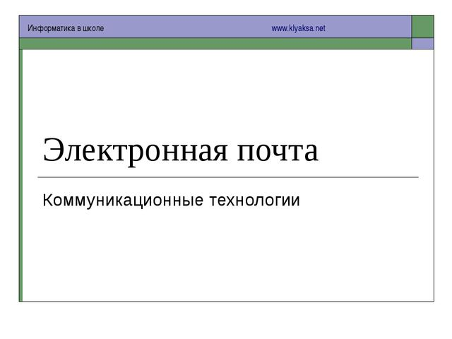 Электронная почта Коммуникационные технологии Информатика в школе  www.kl...