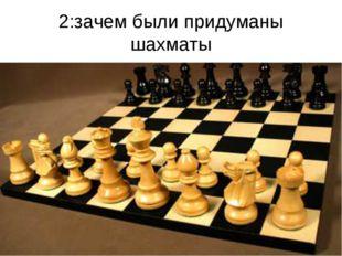 2:зачем были придуманы шахматы
