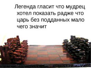 Легенда гласит что мудрец хотел показать радже что царь без подданных мало че