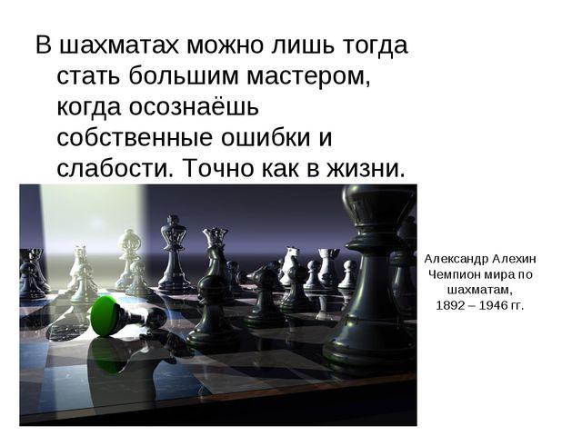 Александр Алехин Чемпион мира по шахматам, 1892 – 1946 гг. В шахматах можно л...