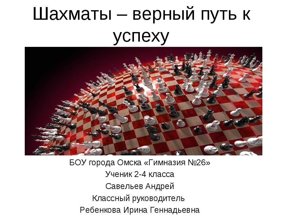 Шахматы – верный путь к успеху БОУ города Омска «Гимназия №26» Ученик 2-4 кла...