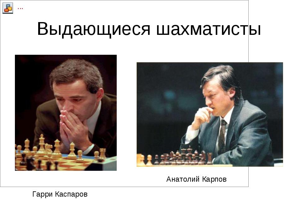 Выдающиеся шахматисты Анатолий Карпов Гарри Каспаров