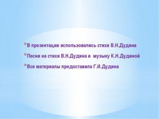 В презентации использовались стихи В.Н.Дудина Песни на стихи В.Н.Дудина и муз