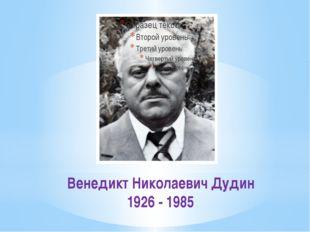 Венедикт Николаевич Дудин 1926 - 1985