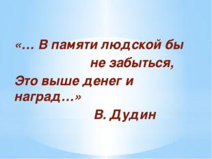 «… В памяти людской бы не забыться, Это выше денег и наград…» В. Дудин