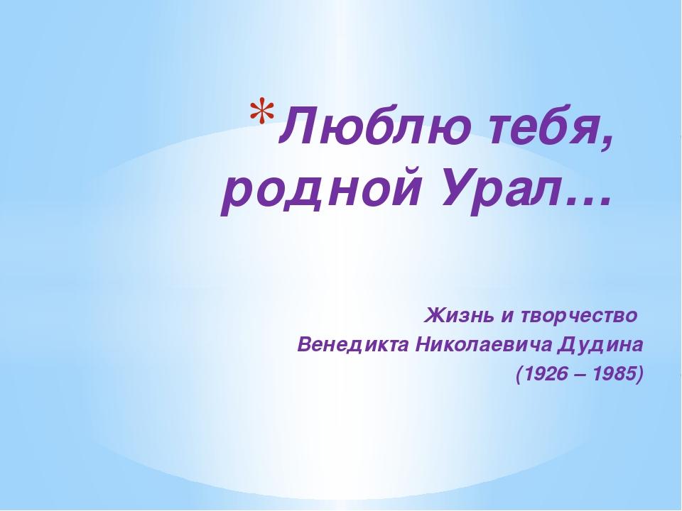 Жизнь и творчество Венедикта Николаевича Дудина (1926 – 1985) Люблю тебя, род...