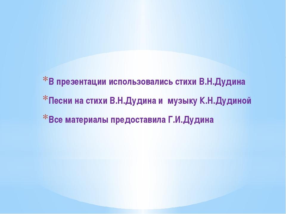 В презентации использовались стихи В.Н.Дудина Песни на стихи В.Н.Дудина и муз...