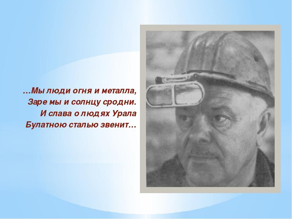 …Мы люди огня и металла, Заре мы и солнцу сродни. И слава о людях Урала Була...