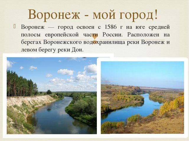 Воронеж — город освоен с 1586 г на юге средней полосы европейской части Росси...