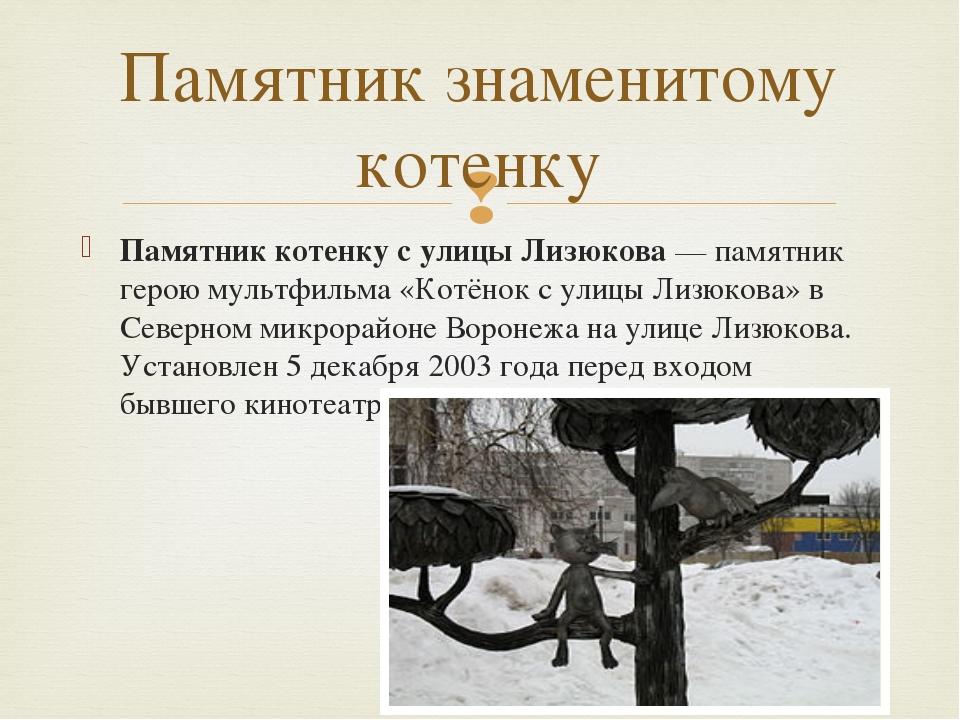 Памятник котенку с улицы Лизюкова— памятник герою мультфильма «Котёнок с ули...