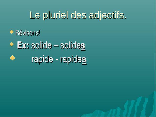 Le pluriel des adjectifs. Révisons! Ex: solide – solides rapide - rapides